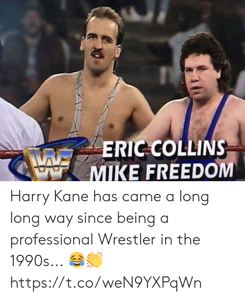kane: ERIC COLLINS  MIKE FREEDOM Harry Kane has came a long long way since being a professional Wrestler in the 1990s... 😂👏 https://t.co/weN9YXPqWn