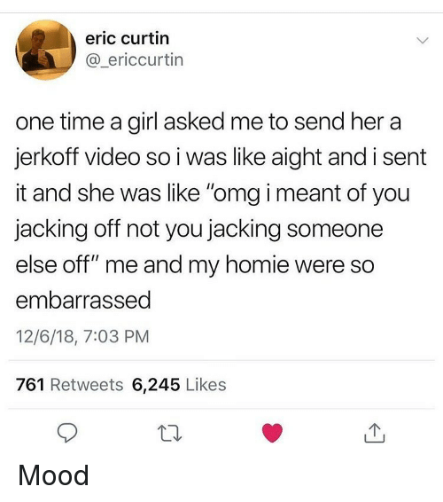"""jacking: eric curtin  @_ericcurtin  one time a girl asked me to send her a  jerkoff video so i was like aight and i sent  it and she was like """"omg i meant of you  jacking off not you jacking someone  else off"""" me and my homie were so  embarrassed  12/6/18, 7:03 PM  761 Retweets 6,245 Likes Mood"""