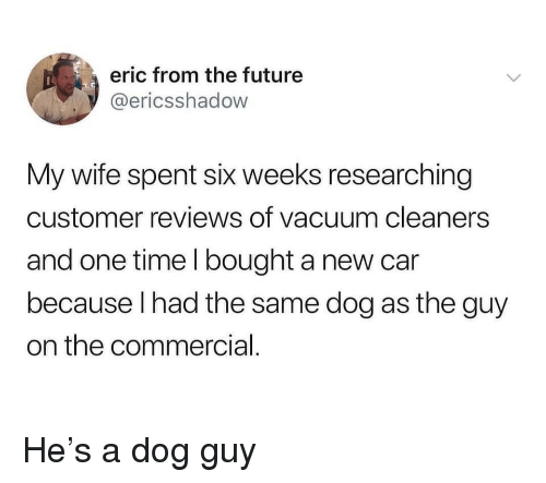 Future, Time, and Vacuum: eric from the future  @ericsshadow  My wife spent six weeks researching  customer reviews of vacuum cleaners  and one time l bought a new car  because lhad the same dog as the guy  on the commercial He's a dog guy