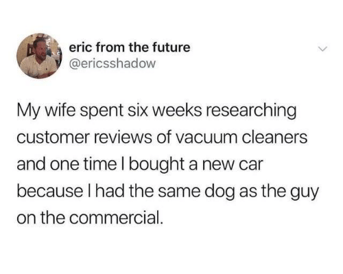 Dank, Future, and Time: eric from the future  @ericsshadow  My wife spent six weeks researching  customer reviews of vacuum cleaners  and one time l bought a new car  because I had the same dog as the guy  on the commercial