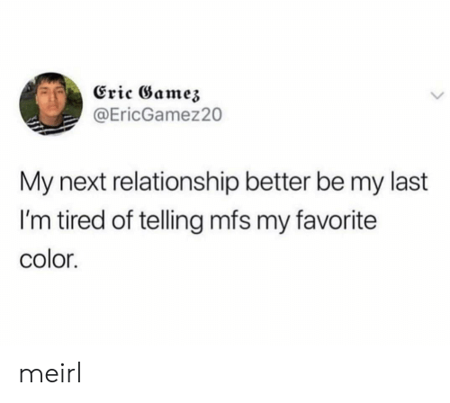 i'm tired: Eric Gamez  @EricGamez20  My next relationship better be my last  I'm tired of telling mfs my favorite  color. meirl