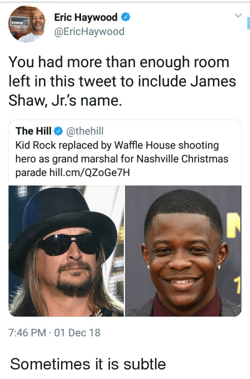 Waffle House: Eric Haywood  @EricHaywood  POWER  You had more than enough room  left in this tweet to include James  Shaw, Jr.'s name.  The Hill @thehill  Kid Rock replaced by Waffle House shooting  hero as grand marshal for Nashville Christmas  parade hill.cm/QZoGe7H  7:46 PM 01 Dec 18 Sometimes it is subtle