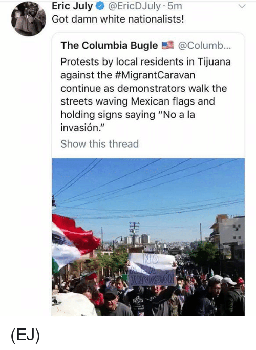 "Memes, Streets, and Columbia: Eric July @EricDJuly 5m  Got damn white nationalists!  The Columbia Bugle@Columb...  Protests by local residents in Tijuana  against the #MigrantCaravan  continue as demonstrators walk the  streets waving Mexican flags and  holding signs saying ""No a la  invasión.""  Show this thread (EJ)"