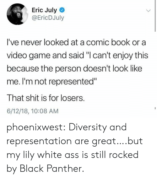 "Diversity: Eric July  @EricDJuly  I've never looked at a comic book or a  video game and said ""I can't enjoy this  because the person doesn't look like  me. I'm not represented""  That shit is for losers.  6/12/18, 10:08 AM phoenixwest:  Diversity and representation are great….but my lily white ass is still rocked by Black Panther."