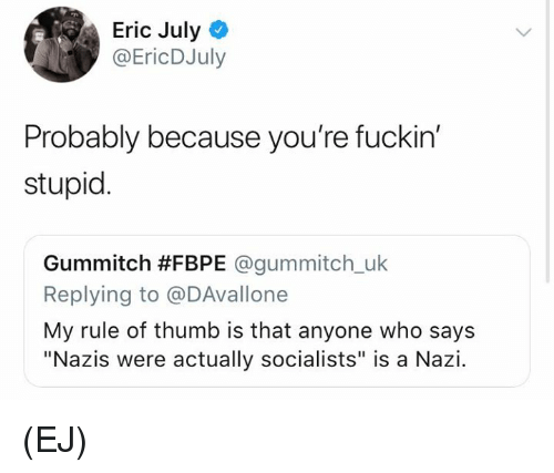 """Memes, 🤖, and Nazi: Eric July  @EricDJuly  Probably because you're fuckin'  stupid.  Gummitch #FBPE @gummitch.uk  Replying to @DAvallone  My rule of thumb is that anyone who says  """"Nazis were actually socialists"""" is a Nazi. (EJ)"""