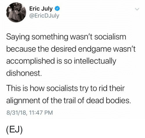Bodies , Memes, and Socialism: Eric July  @EricDJuly  Saying something wasn't socialism  because the desired endgame wasn't  accomplished is so intellectually  dishonest.  This is how socialists try to rid their  alignment of the trail of dead bodies.  8/31/18, 11:47 PM (EJ)