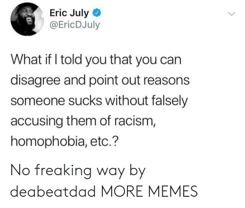 Point Out: Eric July  @EricDJuly  What if I told you that you can  disagree and point out reasons  someone sucks without falsely  accusing them of racism,  homophobia, etc.? No freaking way by deabeatdad MORE MEMES