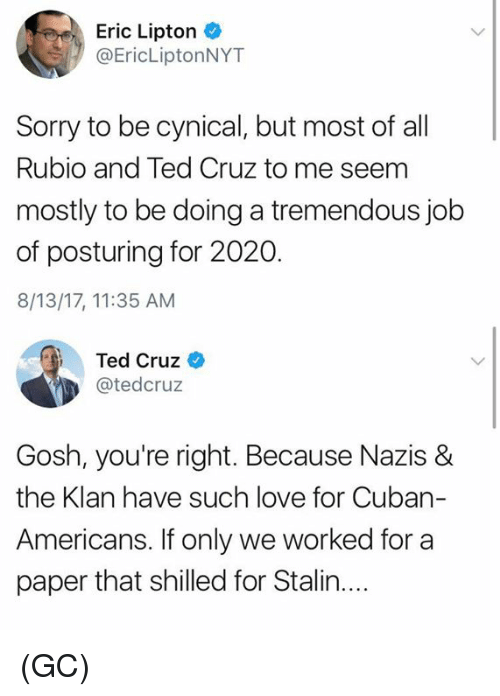 Lipton: Eric Lipton  @EricLiptonNYT  Sorry to be cynical, but most of al  Rubio and Ted Cruz to me seem  mostly to be doing a tremendous job  of posturing for 2020.  8/13/17, 11:35 AM  Ted Cruz  @tedcruz  Gosh, you're right. Because Nazis &  the Klan have such love for Cuban-  Americans, ifonly we worked ftor a  paper that shilled for Stalin.... (GC)