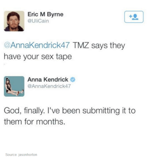 anna kendrick: Eric M Byrne  @UliCain  @AnnaKendrick47 TMZ says they  have your sex tape  Anna Kendrick  @AnnaKendrick47  God, finally. I've been submitting it to  them for months.  Source: jasonhorton