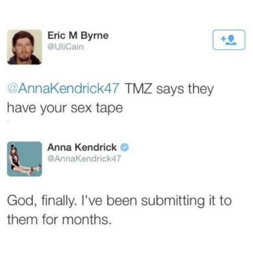 anna kendrick: Eric M Byrne  @UliCain  @AnnaKendrick47 TMZ says they  have your sex tape  Anna Kendrick  @AnnaKendrick47  God, finally. I've been submitting it to  them for months.
