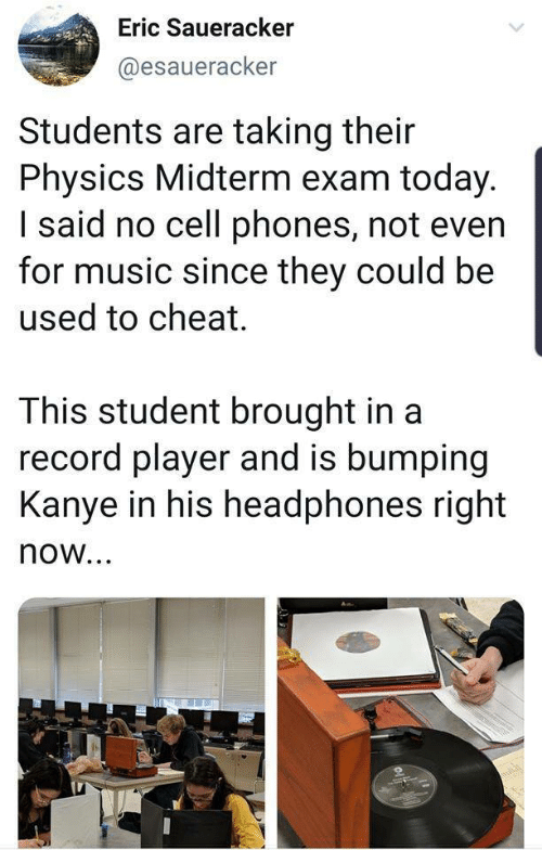Phones: Eric Saueracker  @esaueracker  Students are taking their  Physics Midterm exam today.  I said no cell phones, not even  for music since they could be  used to cheat.  This student brought in a  record player and is bumping  Kanye in his headphones right  now...  oli
