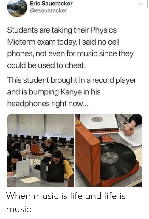 Physics: Eric Saueracker  @esaueracker  Students are taking their Physics  Midterm exam today. I said no cell  phones, not even for music since they  could be used to cheat.  This student brought in a record player  and is bumping Kanye in his  headphones right now... When music is life and life is music