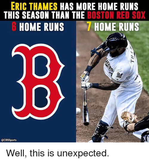 Memes, Boston Red Sox, and Boston: ERIC THAMES HAS MORE HOME RUNS  THIS SEASON THAN THE BOSTON RED SOX  HOME RUNS  HOME RUNS  @CBSSports Well, this is unexpected.