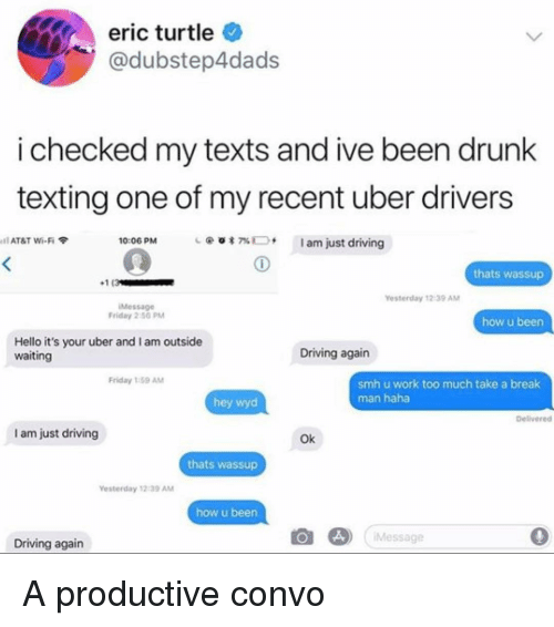 Am Outside: eric turtle  @dubstep4dads  i checked my texts and ive been drunk  texting one of my recent uber drivers  10:06 PM  @  am just driving  il AT&T Wi-Fi  7%  thats wassup  1(3  Yesterday 12-39 AM  iMessage  Friday 2:50 PM  how u been  Hello it's your uber and I am outside  waiting  Driving again  Friday 1:59 AM  smh u work too much take a break  man haha  hey wyd  Delivered  I am just driving  Ok  thats wassup  esterday 12:39 ANM  how u been  ) Message  0  Driving again A productive convo