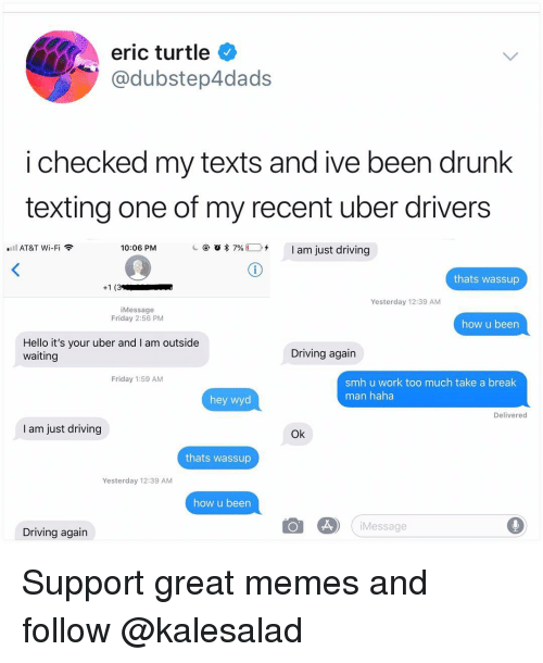 Am Outside: eric turtle  @dubstep4dads  i checked my texts and ive been drunk  texting one of my recent uber drivers  @ 'Q  7%(1). +  I am just driving  AT&T Wi-Fi  10:06 PM  thats wassup  Yesterday 12:39 AM  iMessage  Friday 2:56 PM  how u been  Hello it's your uber and I am outside  waiting  Driving again  Friday 1:59 AM  smh u work too much take a break  man haha  hey wyd  Delivered  I am just driving  Ok  thats wassup  Yesterday 12:39 AM  how u been  Message  Driving again Support great memes and follow @kalesalad