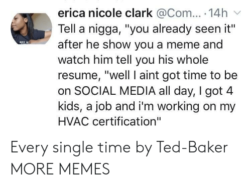 "Dank, Meme, and Memes: erica nicole clark @Com... 14h  Tell a nigga, ""you already seen it""  after he show you a meme and  watch him tell you his whole  resume, ""well I aint got time to be  on SOCIAL MEDIA all day, I got 4  kids, a job and i'm working on my  HVAC certification"" Every single time by Ted-Baker MORE MEMES"
