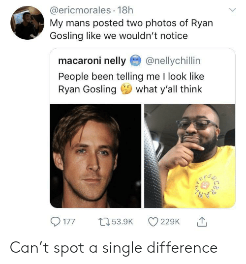 Gosling: @ericmorales 18h  My mans posted two photos of Ryan  Gosling like we wouldn't notice  macaroni nelly@nellychillin  People been telling me I look like  Ryan Gosling what y'all think  1  77 5.9 22 Can't spot a single difference