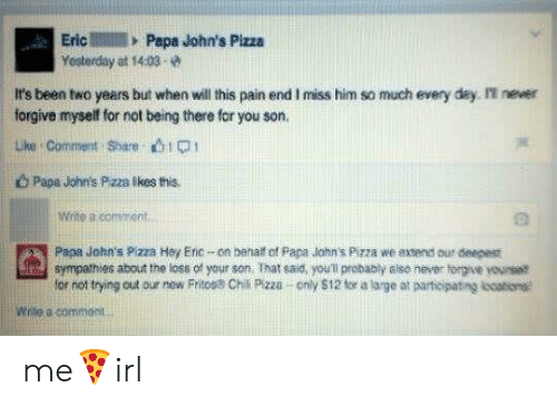 johns: EricPape John's Pizza  Yesterday at 14:03  It's been two years but when will this pain end I miss him so much every day I never  forgive myself for not being there for you son.  uke Comment Share bip  b Papa John's Pzza Ikes this.  Write a comment  Papa John's Pizza Hey Erc-on behalt of Papa lohn's Pizza we axtends our deepest  for not trying out our new Fritos8 Chil Pizza only $12 for a large at aarticipating locations  sympathies about the loss of your son. That said, you'l probably aiso never torgive yourset  Wrile a commost me🍕irl