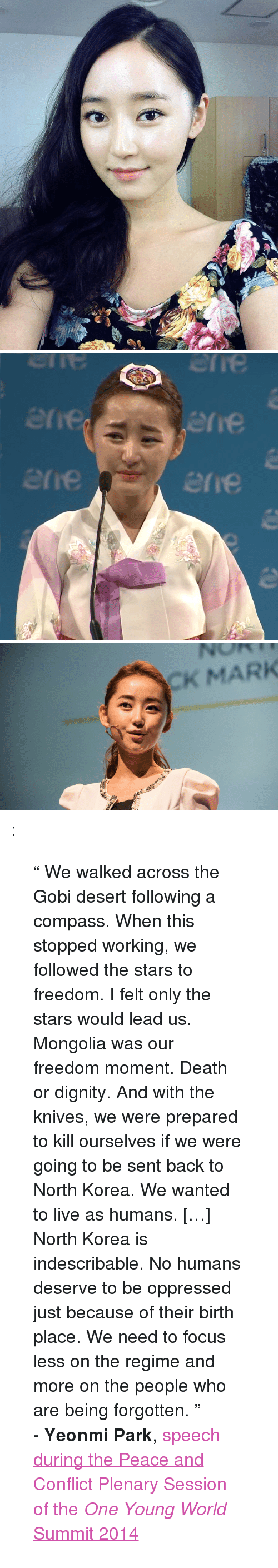 """oppressed: erie  erre  erie  re   CK MARK <p><a class=""""tumblr_blog"""" href=""""http://.tumblr.com/post/109307342016""""></a>:</p> <blockquote> <p>"""" We walked across the Gobi desert following a compass. When this stopped working, we followed the stars to freedom. I felt only the stars would lead us. Mongolia was our freedom moment. Death or dignity. And with the knives, we were prepared to kill ourselves if we were going to be sent back to North Korea. We wanted to live as humans. […] North Korea is indescribable. No humans deserve to be oppressed just because of their birth place. We need to focus less on the regime and more on the people who are being forgotten. """"</p> <p>- <span class=""""fn""""><strong>Yeonmi</strong> <strong>Park</strong>, <a href=""""https://www.youtube.com/watch?v=Ei-gGvLWOZI"""">speech </a></span><span class=""""fn""""><a href=""""https://www.youtube.com/watch?v=Ei-gGvLWOZI"""">during the Peace and Conflict Plenary Session of the <em>One Young World</em> Summit 2014</a></span></p> </blockquote>"""