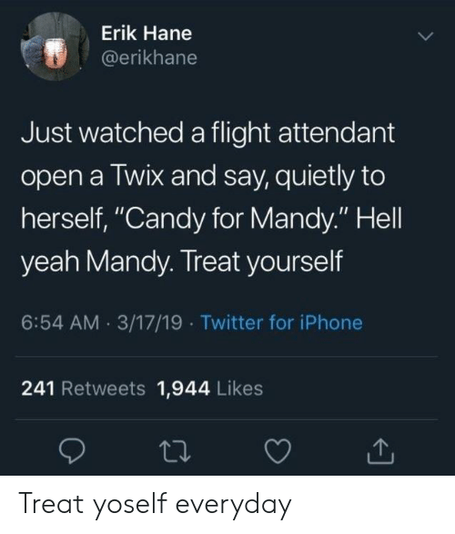 """Candy, Iphone, and Twitter: Erik Hane  @erikhane  Just watched a flight attendant  open a Twix and say, quietly to  herself, """"Candy for Mandy."""" Hell  yeah Mandy. Treat yourself  6:54 AM 3/17/19 Twitter for iPhone  241 Retweets 1,944 Likes Treat yoself everyday"""