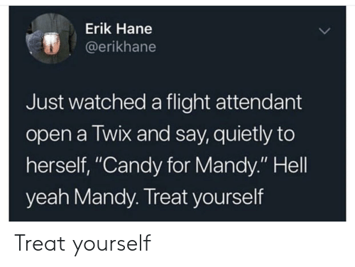 """Candy, Yeah, and Flight: Erik Hane  @erikhane  Just watched a flight attendant  open a Twix and say, quietly to  herself, """"Candy for Mandy."""" Hell  yeah Mandy. Treat yourself Treat yourself"""