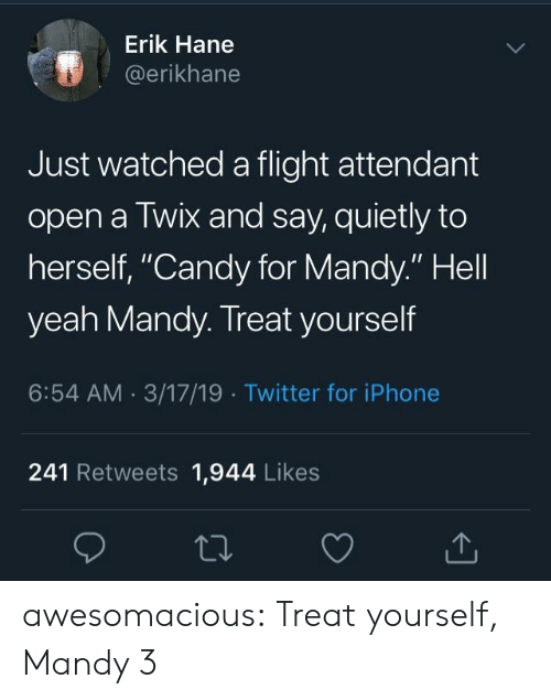 """Candy, Iphone, and Tumblr: Erik Hane  @erikhane  Just watched a flight attendant  open a Twix and say, quietly to  herself, """"Candy for Mandy."""" Hell  yeah Mandy. Treat yourself  6:54 AM 3/17/19 Twitter for iPhone  241 Retweets 1,944 Likes awesomacious:  Treat yourself, Mandy 3"""