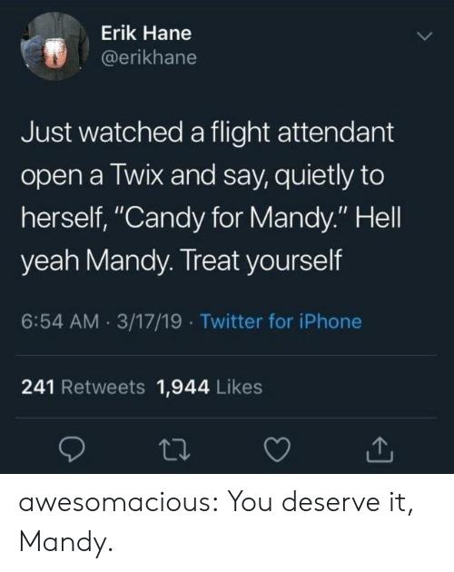 """Candy, Iphone, and Tumblr: Erik Hane  @erikhane  Just watched a flight attendant  open a Twix and say, quietly to  herself, """"Candy for Mandy."""" Hell  yeah Mandy. Treat yourself  6:54 AM 3/17/19 Twitter for iPhone  241 Retweets 1,944 Likes awesomacious:  You deserve it, Mandy."""