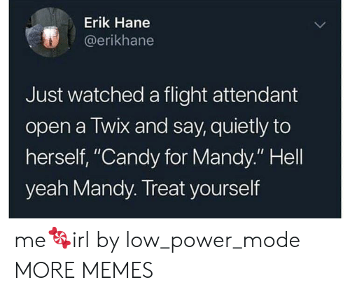 "Candy, Dank, and Memes: Erik Hane  @erikhane  Just watched a flight attendant  open a Twix and say, quietly to  herself, ""Candy for Mandy."" Hell  yeah Mandy. Treat yourself me🍬irl by low_power_mode MORE MEMES"