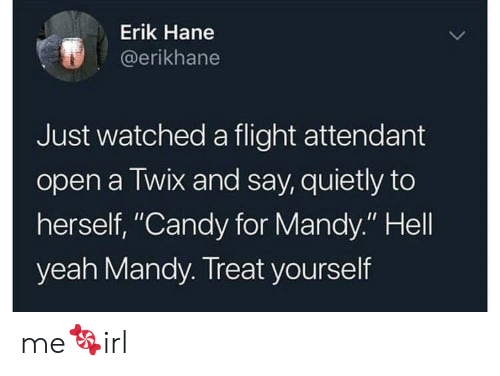 """Candy, Yeah, and Flight: Erik Hane  @erikhane  Just watched a flight attendant  open a Twix and say, quietly to  herself, """"Candy for Mandy."""" Hell  yeah Mandy. Treat yourself me🍬irl"""