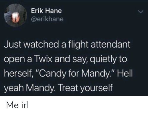 "Candy: Erik Hane  @erikhane  Just watched a flight attendant  open a Twix and say, quietly to  herself, ""Candy for Mandy."" Hell  yeah Mandy. Treat yourself Me irl"