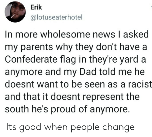 Confederate Flag, Dad, and News: Erik  @lotuseaterhotel  In more wholesome news I asked  my parents why they don't have a  Confederate flag in they're yard a  anymore and my Dad told me he  doesnt want to be seen as a racist  and that it doesnt represent the  south he's proud of anymore. Its good when people change