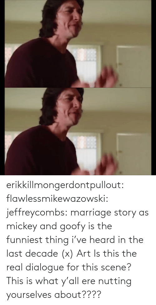 funniest: erikkillmongerdontpullout:  flawlessmikewazowski:  jeffreycombs: marriage story as mickey and goofy is the funniest thing i've heard in the last decade (x)   Art    Is this the real dialogue for this scene? This is what y'all ere nutting yourselves about????