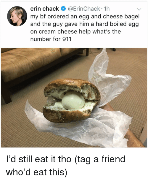 cream cheese: erin chack @ErinChack 1h  my bf ordered an egg and cheese bagel  and the guy gave him a hard boiled egg  on cream cheese help what's the  number for 911 I'd still eat it tho (tag a friend who'd eat this)