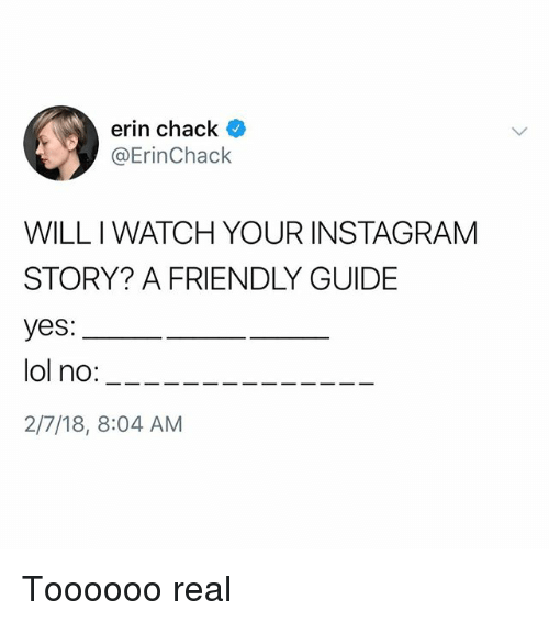 Instagram, Lol, and Memes: erin chack  @ErinChack  WILL I WATCH YOUR INSTAGRAM  STORY? A FRIENDLY GUIDE  yes:  lol no:____--  2/7/18, 8:04 AM Toooooo real