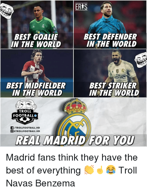 Memes, Real Madrid, and Troll: ERIS  BEST GOALIE  IN THE WORLD  BEST DEFENDER  IN THE WORLD  BEST MIDFIELDER  IN THE WORLD  BEST STRIKER  IN THE WORLD  TROLL  FOOTBALLO  F/TROLLFOOTBALL.HD  @@TROLLFOOTBALL.HD  REAL MADRİD  FOR YOU Madrid fans think they have the best of everything 👏☝️😂 Troll Navas Benzema