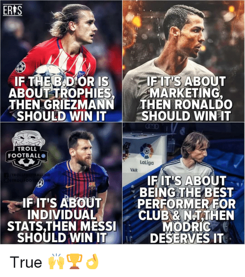 Club, Football, and Memes: ERIS  IF THEB D OR IS  ABOUTTROPHIES  THEN GRIEZMANN  SHOULD WIN IT  FIT'S ABOUT  MARKETING,  THEN RONALDO  SHOULD WINAT  TROLL  FOOTBALL  Laliga  VAR  TR  IFIT'S ABOUT  BEING THE BEST  IF IT'S ABOUTPERFORMER FOR  INDIVIDUAL  CLUB & N.TTHEN  MODRIC  STATS,THEN MESSI  SHOULD WIN ITDESERVES IT True 🙌🏆👌