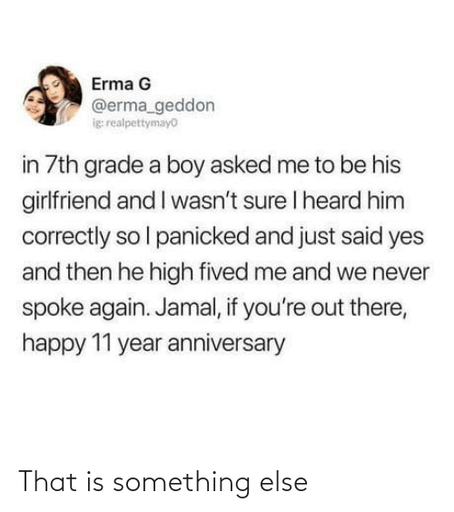 Me To: Erma G  @erma_geddon  ig realpettymayo  in 7th grade a boy asked me to be his  girlfriend and I wasn't sure I heard him  correctly so l panicked and just said yes  and then he high fived me and we never  spoke again. Jamal, if you're out there,  happy 11 year anniversary That is something else