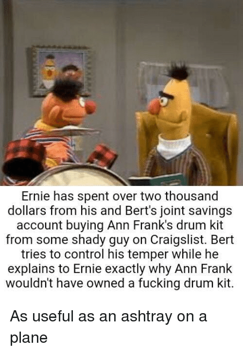 franks: Ernie has spent over two thousand  dollars from his and Bert's joint savings  account buying Ann Frank's drum kit  from some shady guy on Craigslist. Bert  tries to control his temper while he  explains to Ernie exactly why Ann Frank  wouldn't have owned a fucking drum kit. As useful as an ashtray on a plane