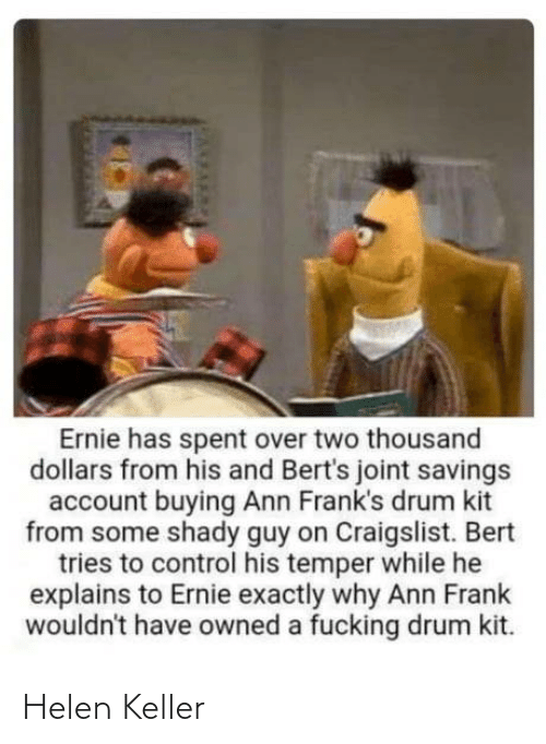 franks: Ernie has spent over two thousand  dollars from his and Bert's joint savings  account buying Ann Frank's drum kit  from some shady guy on Craigslist. Bert  tries to control his temper while he  explains to Ernie exactly why Ann Frank  wouldn't have owned a fucking drum kit. Helen Keller
