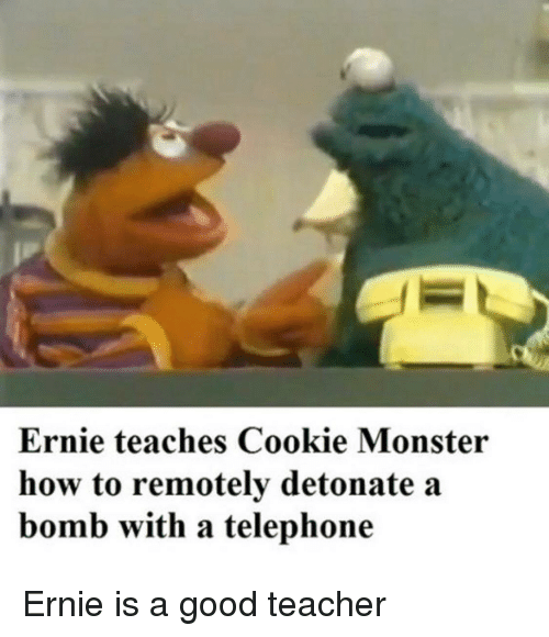 telephone: Ernie teaches Cookie Monster  how to remotely detonate a  bomb with a telephone Ernie is a good teacher