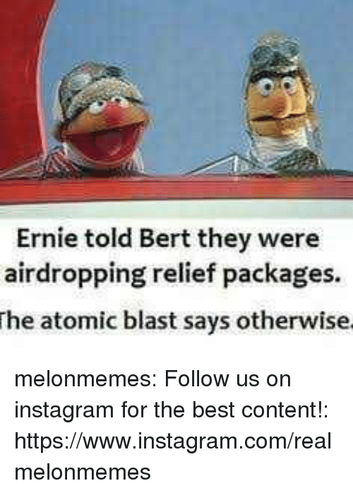 packages: Ernie told Bert they were  airdropping relief packages  he atomic blast says otherwise melonmemes:  Follow us on instagram for the best content!: https://www.instagram.com/realmelonmemes