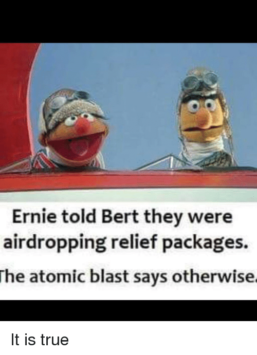 packages: Ernie told Bert they were  airdropping relief packages.  he atomic blast says otherwise. It is true