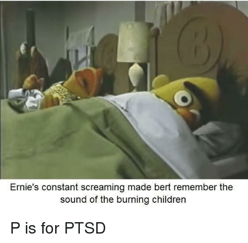 Children, Ptsd, and Sound: Ernie's constant screaming made bert remember the  sound of the burning children P is for PTSD