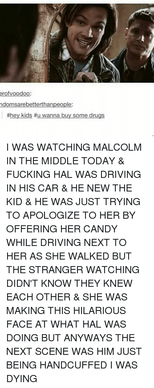 Malcolm in the Middle: erofvoodoo:  domsarebetterthanpeople:  #hey kids #u wanna buy some drugs I WAS WATCHING MALCOLM IN THE MIDDLE TODAY & FUCKING HAL WAS DRIVING IN HIS CAR & HE NEW THE KID & HE WAS JUST TRYING TO APOLOGIZE TO HER BY OFFERING HER CANDY WHILE DRIVING NEXT TO HER AS SHE WALKED BUT THE STRANGER WATCHING DIDN'T KNOW THEY KNEW EACH OTHER & SHE WAS MAKING THIS HILARIOUS FACE AT WHAT HAL WAS DOING BUT ANYWAYS THE NEXT SCENE WAS HIM JUST BEING HANDCUFFED I WAS DYING