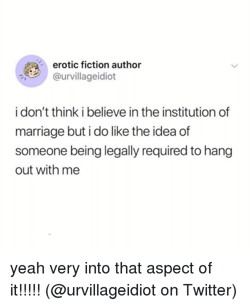 erotic: erotic fiction author  urvillageidiot  i don't think i believe in the institution of  marriage but i do like the idea of  someone being legally required to hang  out with me yeah very into that aspect of it!!!!! (@urvillageidiot on Twitter)