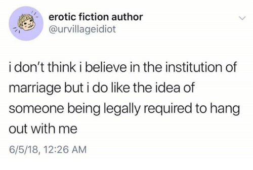 Marriage, Humans of Tumblr, and Fiction: erotic fiction author  @urvillageidiot  i don't think i believe in the institution of  marriage but i do like the idea of  someone being legally required to hang  out with me  6/5/18, 12:26 AM
