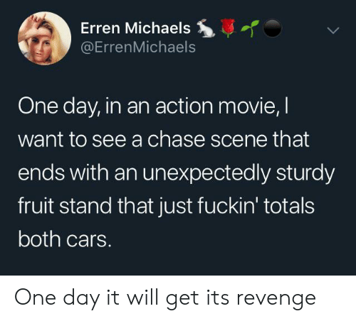 Cars, Revenge, and Chase: Erren Michaels  @ErrenMichaels  One day, in an action movie, I  want to see a chase scene that  ends with an unexpectedly sturdy  fruit stand that just fuckin' totals  both cars. One day it will get its revenge