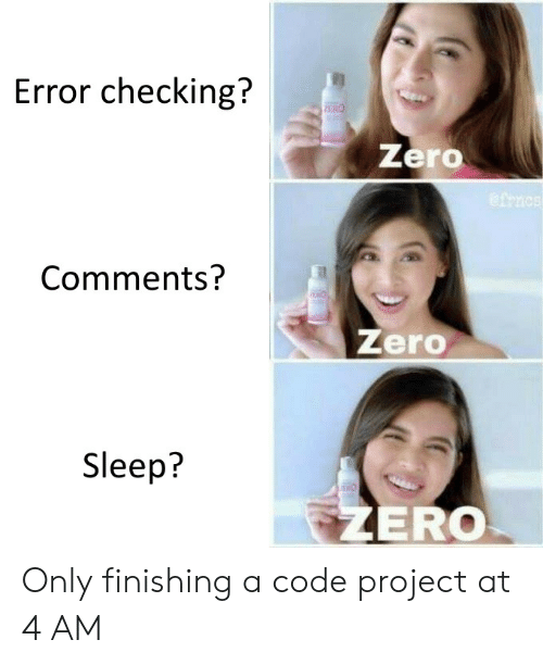 Zero, Sleep, and Code: Error checking?  PERO  Zero  Comments?  Zero  Sleep?  THO  ZERO Only finishing a code project at 4 AM