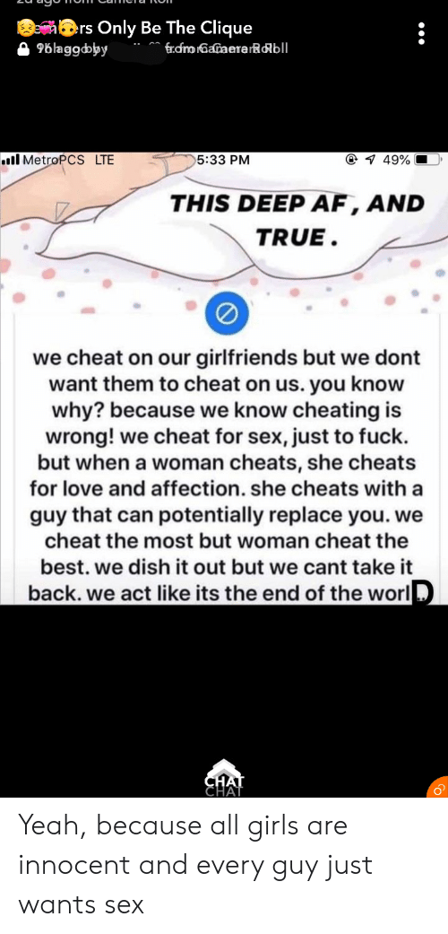 Af, Cheating, and Clique: ers Only Be The Clique  96laggdoyy  frdnoGaaerarRobll  @ 1 49%  ..il MetroPCS LTE  5:33 PM  THIS DEEP AF, AND  TRUE.  we cheat on our girlfriends but we dont  want them to cheat on us. you know  why? because we know cheating is  wrong! we cheat for sex, just to fuck.  but when a woman cheats, she cheats  for love and affection. she cheats with a  guy that can potentially replace you. we  cheat the most but woman cheat the  best. we dish it out but we cant take it  back. we act like its the end of the worl  CHAT  CHAT Yeah, because all girls are innocent and every guy just wants sex