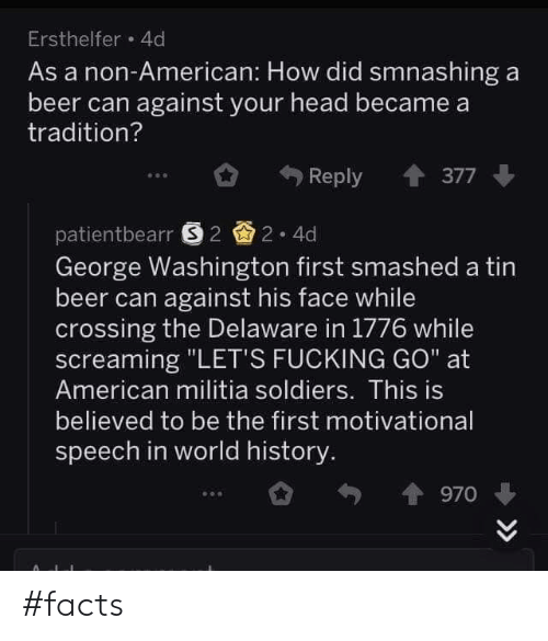 "Beer, Facts, and Fucking: Ersthelfer 4d  As a non-American: How did smnashing a  beer can against your head became a  tradition?  Reply 377  patientbearr 22 4d  George Washington first smashed a tin  beer can against his face while  crossing the Delaware in 1776 while  screaming ""LET'S FUCKING GO"" at  American militia soldiers. This is  believed to be the first motivational  speech in world history  970 #facts"